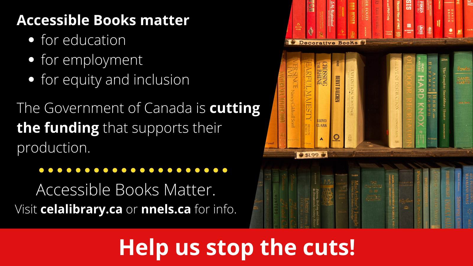 The graphic is cut in half. On the right is an image of 3 shelves of books. At the center of the middle shelf a book is missing creating a black hole. On the left is the following text: Accessible Books Matter for education, for employment, for equity and inclusion. And the Government of Canada is cutting the funding that supports their production. Accessible Books Matter. Visit nnels.ca or celalibrary.ca for info. At the bottom in a red bar is white text which reads Help us stop the cuts!