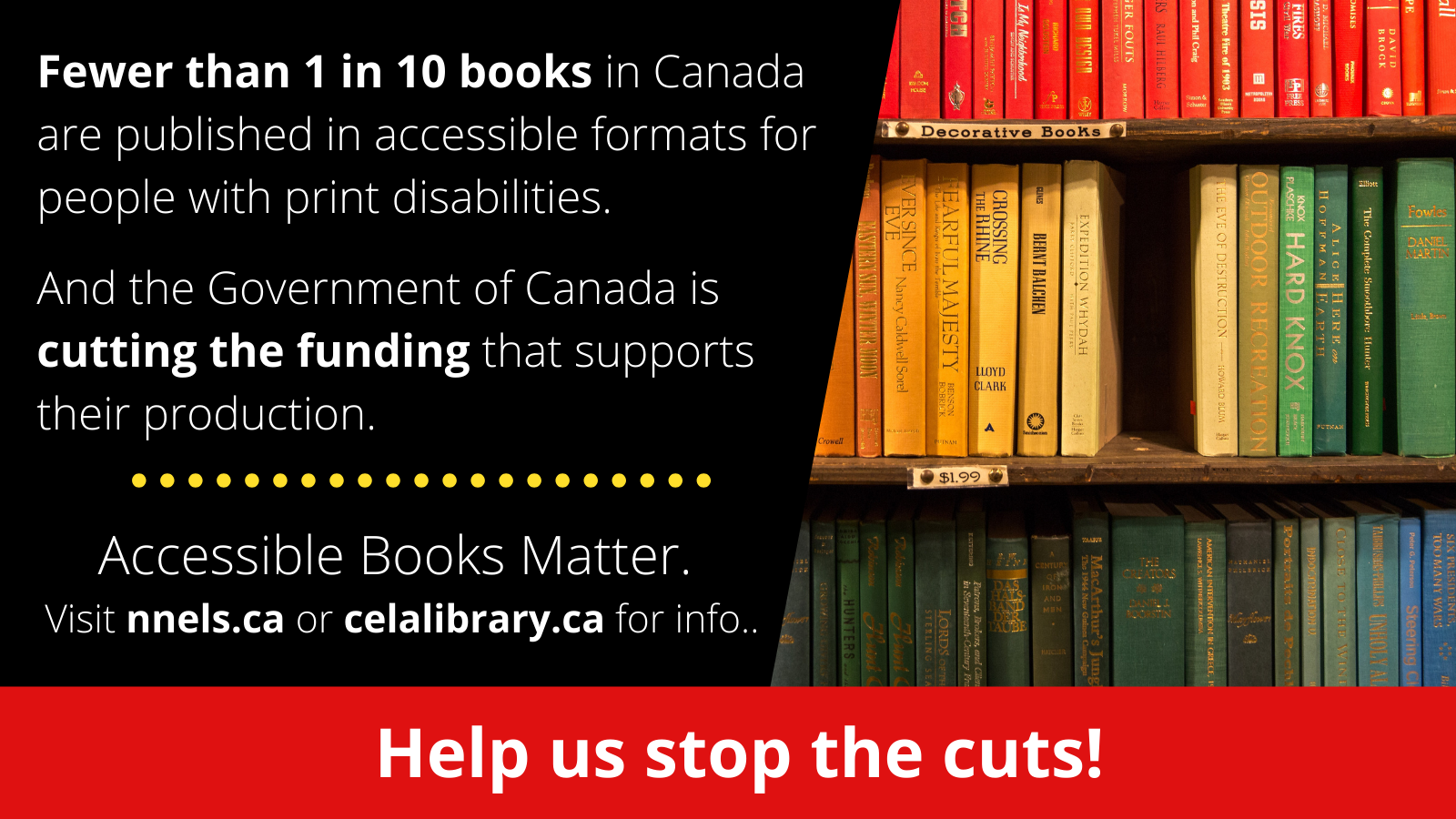 The graphic is cut in half. On the right is an image of 3 shelves of books. At the center of the middle shelf a book is missing creating a black hole. On the left is the following text: Fewer than 1 in 10 books in Canada are published in accessible formats for people with print disabilities. And the Government of Canada is cutting the funding that supports their production. Accessible Books Matter. Visit celalibrary.ca or nnels.ca for info. At the bottom in a red bar is white text which reads Help us stop the cuts!