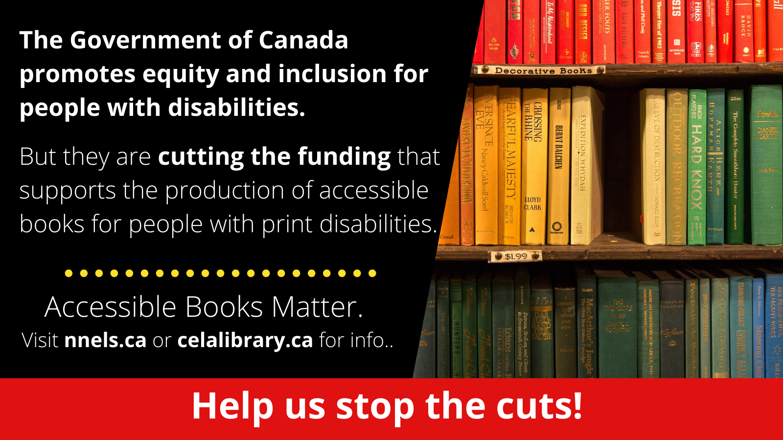 The graphic is cut in half. On the right is an image of 3 shelves of books. At the center of the middle shelf a book is missing creating a black hole. On the left is the following text: The Government of Canada promotes equity and inclusion for people with disabilities. And the Government of Canada is cutting the funding that supports their production. Accessible Books Matter. Visit nnels.ca or celalibrary.ca for info. At the bottom in a red bar is white text which reads Help us stop the cuts!