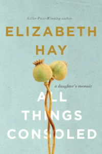All Things Consoled: A Daughter's Memoir by Elizabeth Hay